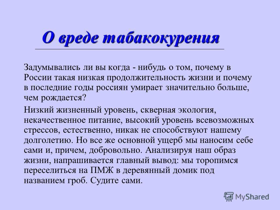 О вреде табакокурения Задумывались ли вы когда - нибудь о том, почему в России такая низкая продолжительность жизни и почему в последние годы россиян умирает значительно больше, чем рождается? Низкий жизненный уровень, скверная экология, некачественн