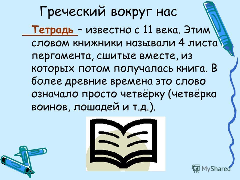 Греческий вокруг нас Тетрадь – известно с 11 века. Этим словом книжники называли 4 листа пергамента, сшитые вместе, из которых потом получалась книга. В более древние времена это слово означало просто четвёрку (четвёрка воинов, лошадей и т.д.).