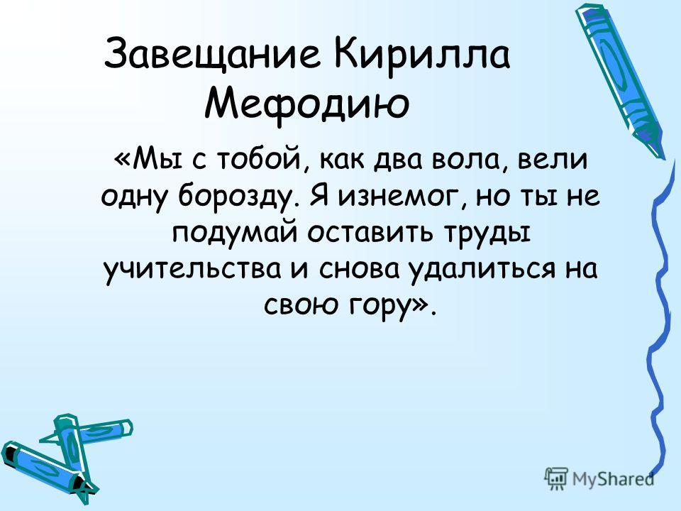 Завещание Кирилла Мефодию «Мы с тобой, как два вола, вели одну борозду. Я изнемог, но ты не подумай оставить труды учительства и снова удалиться на свою гору».