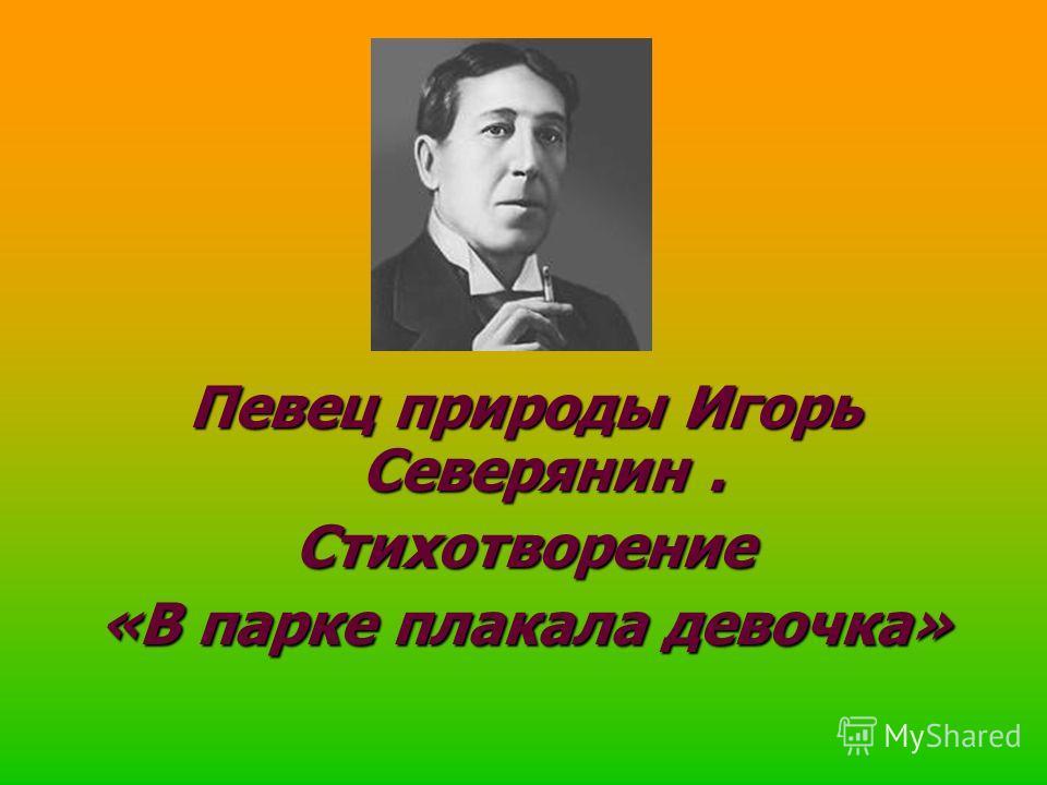Певец природы Игорь Северянин. Стихотворение «В парке плакала девочка»