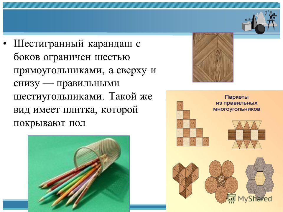 Шестигранный карандаш с боков ограничен шестью прямоугольниками, а сверху и снизу правильными шестиугольниками. Такой же вид имеет плитка, которой покрывают пол