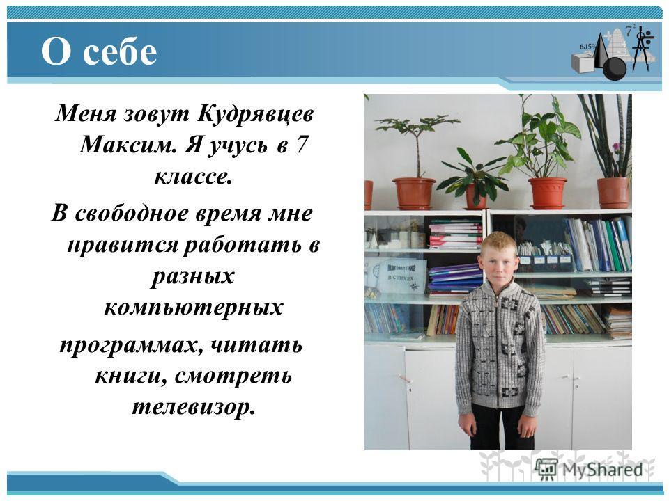 О себе Меня зовут Кудрявцев Максим. Я учусь в 7 классе. В свободное время мне нравится работать в разных компьютерных программах, читать книги, смотреть телевизор.