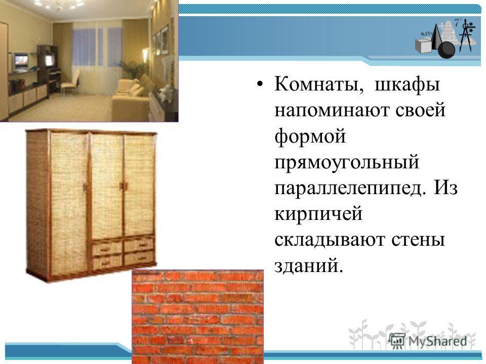 Комнаты, шкафы напоминают своей формой прямоугольный параллелепипед. Из кирпичей складывают стены зданий.