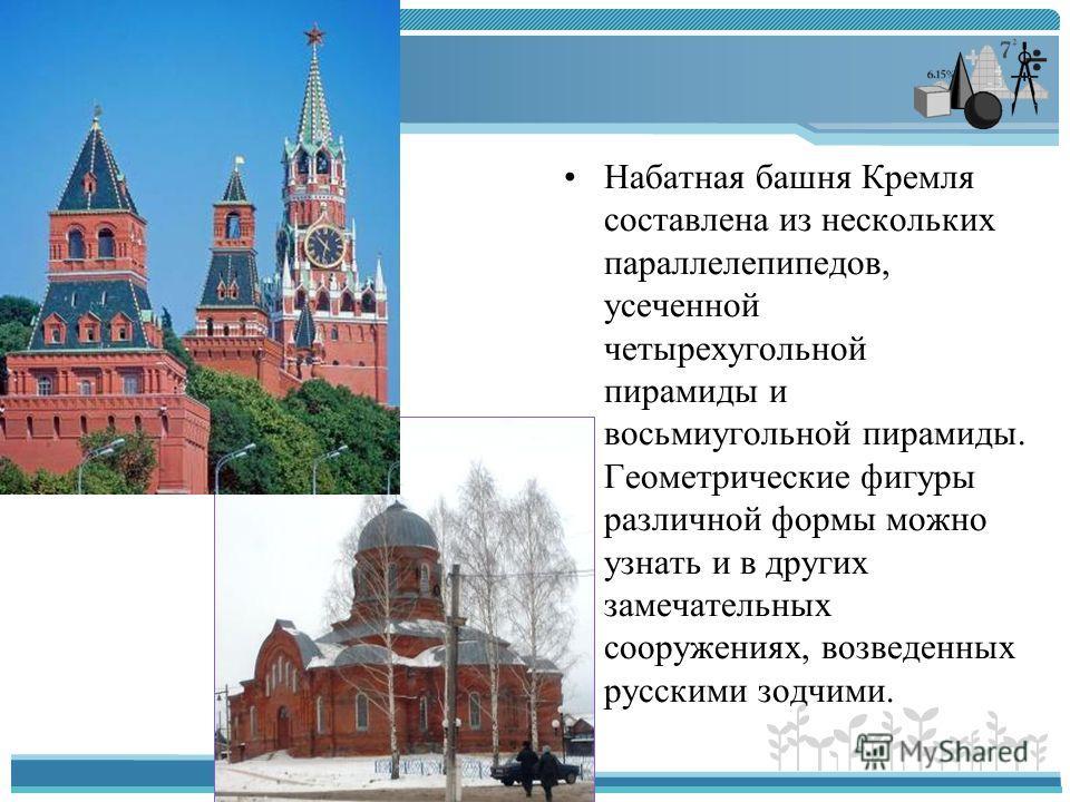 Набатная башня Кремля составлена из нескольких параллелепипедов, усеченной четырехугольной пирамиды и восьмиугольной пирамиды. Геометрические фигуры различной формы можно узнать и в других замечательных сооружениях, возведенных русскими зодчими.