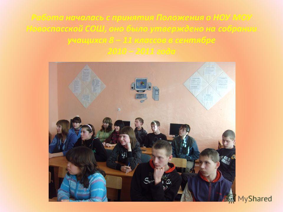 Работа началась с принятия Положения о НОУ МОУ Новоспасской СОШ, оно было утверждено на собрании учащихся 8 – 11 классов в сентябре 2010 – 2011 года