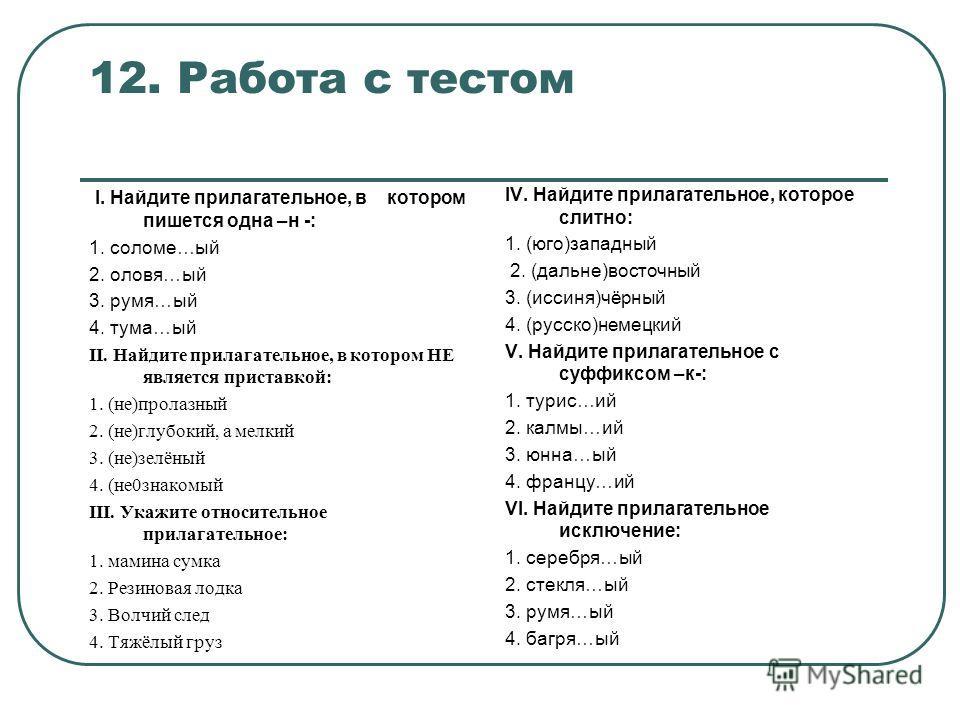 12. Работа с тестом I. Найдите прилагательное, в котором пишется одна –н -: 1. соломе…ый 2. оловя…ый 3. румя…ый 4. тума…ый II. Найдите прилагательное, в котором НЕ является приставкой: 1. (не)пролазный 2. (не)глубокий, а мелкий 3. (не)зелёный 4. (не0