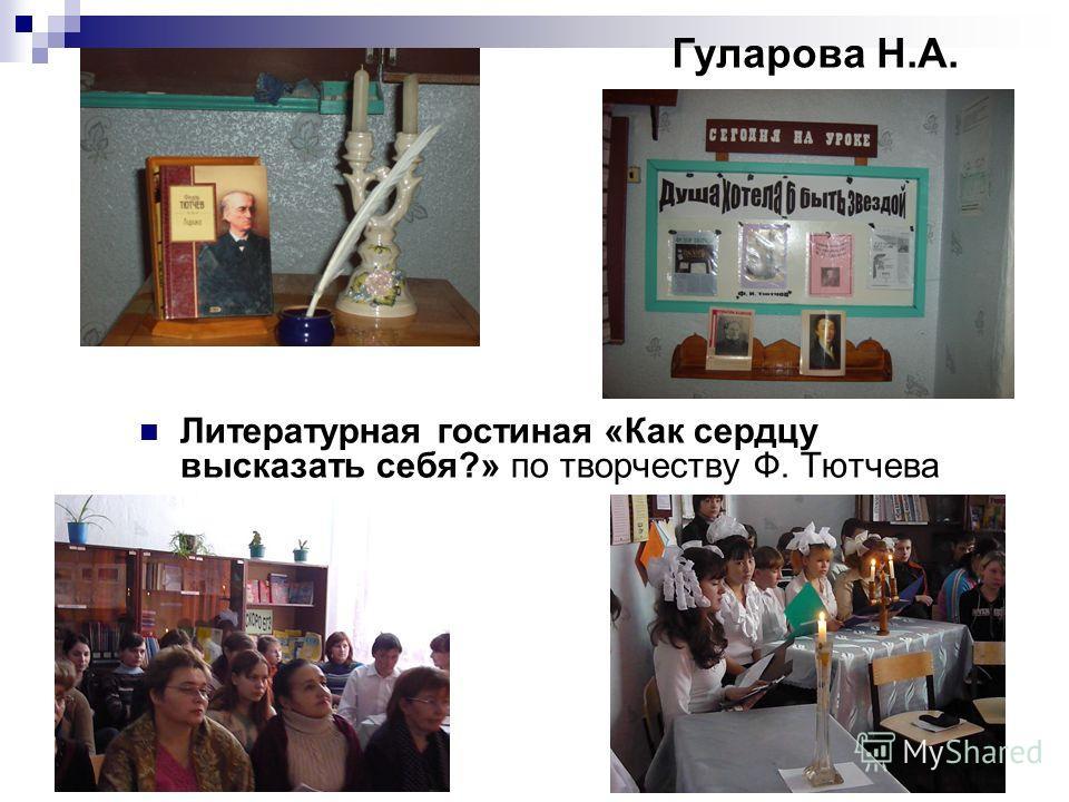 Литературная гостиная «Как сердцу высказать себя?» по творчеству Ф. Тютчева Гуларова Н.А.