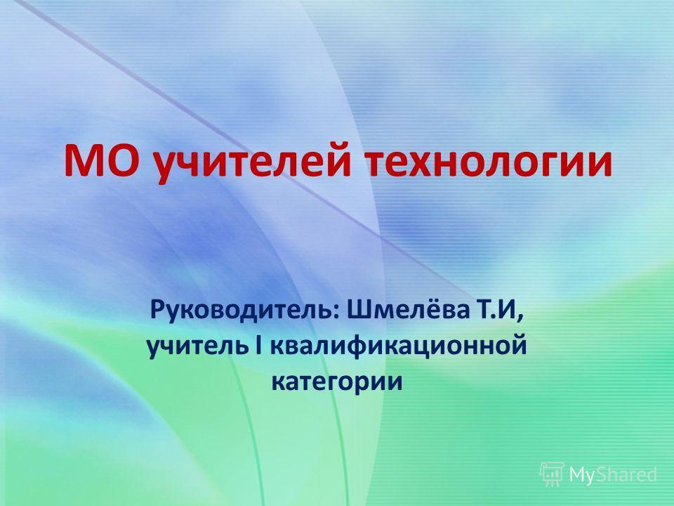 МО учителей технологии Руководитель: Шмелёва Т.И, учитель I квалификационной категории