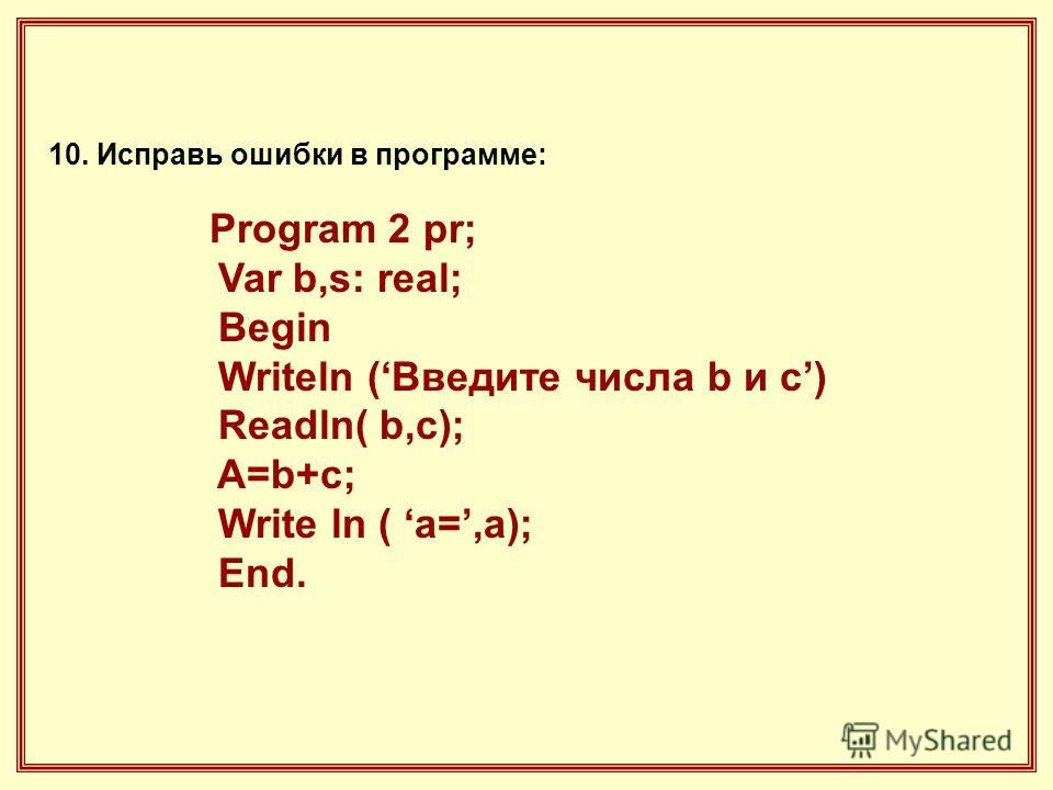 10. Исправь ошибки в программе: Program 2 pr; Var b,s: real; Begin Writeln (Введите числа b и с) Readln( b,c); A=b+c; Write ln ( a=,a); End.