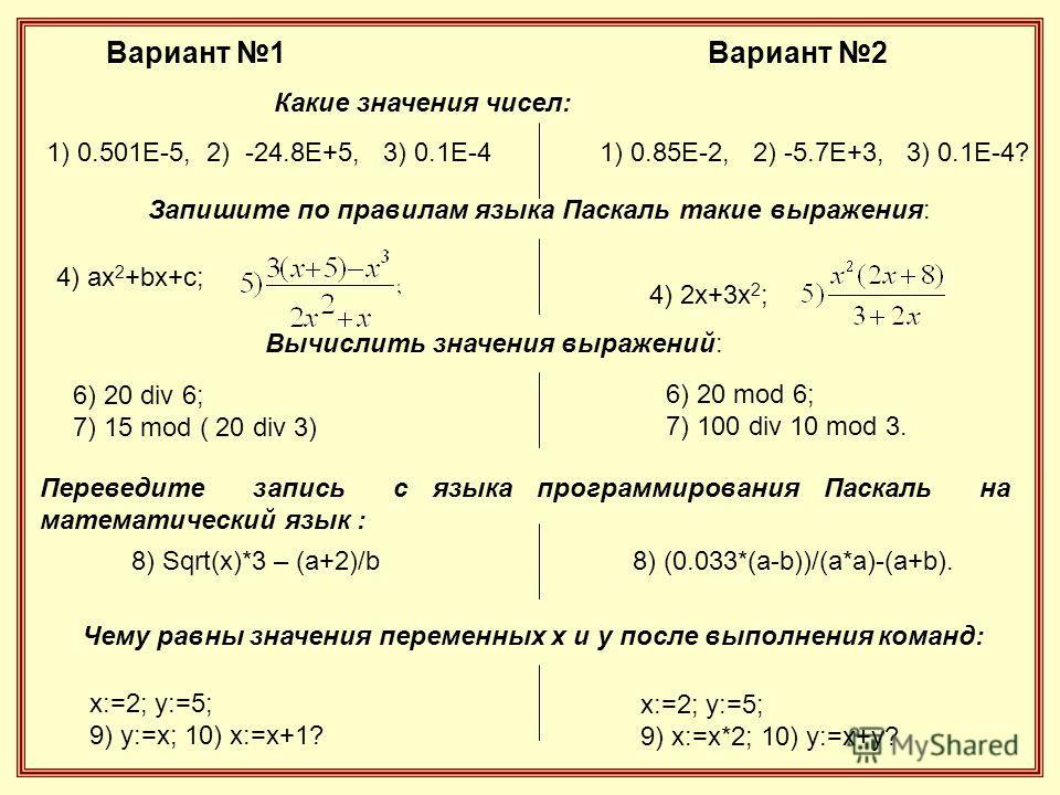 1) 0.501Е-5, 2) -24.8Е+5, 3) 0.1Е-41) 0.85Е-2, 2) -5.7Е+3, 3) 0.1Е-4? Запишите по правилам языка Паскаль такие выражения: 4) ax 2 +bx+c; 4) 2x+3x 2 ; Вычислить значения выражений: 6) 20 div 6; 7) 15 mod ( 20 div 3) 6) 20 mod 6; 7) 100 div 10 mod 3. П