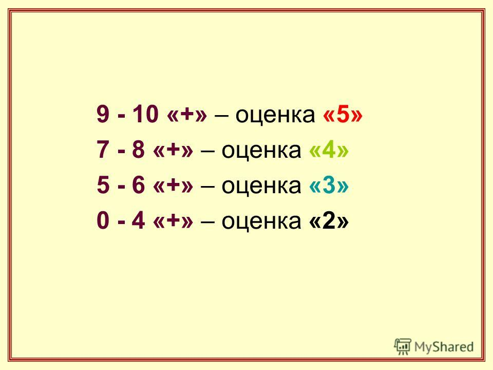 9 - 10 «+» – оценка «5» 7 - 8 «+» – оценка «4» 5 - 6 «+» – оценка «3» 0 - 4 «+» – оценка «2»