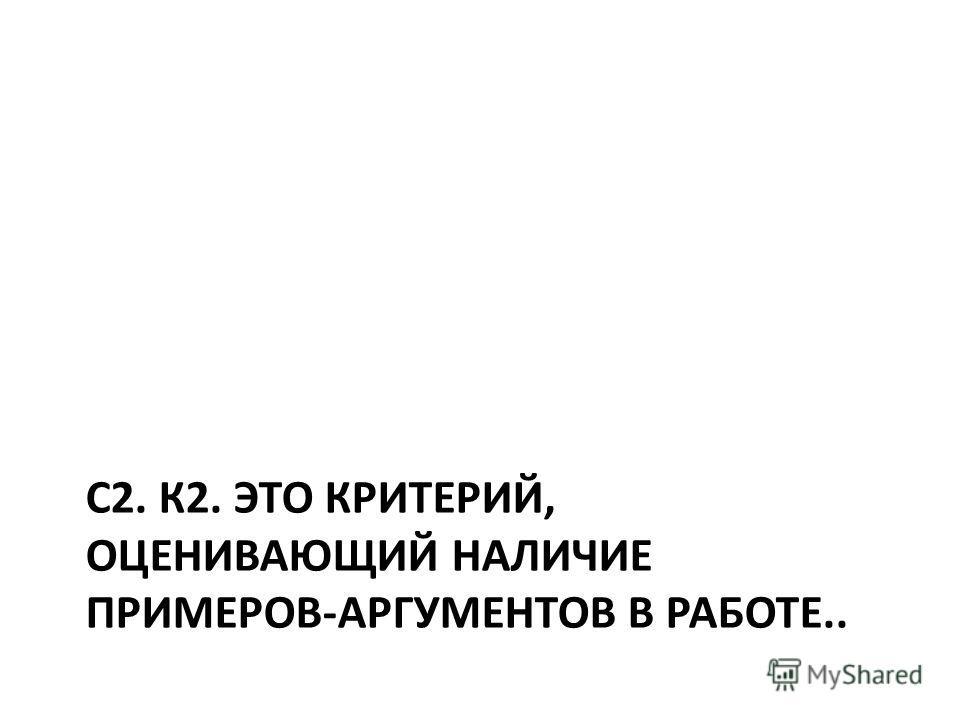 С2. К2. ЭТО КРИТЕРИЙ, ОЦЕНИВАЮЩИЙ НАЛИЧИЕ ПРИМЕРОВ-АРГУМЕНТОВ В РАБОТЕ..