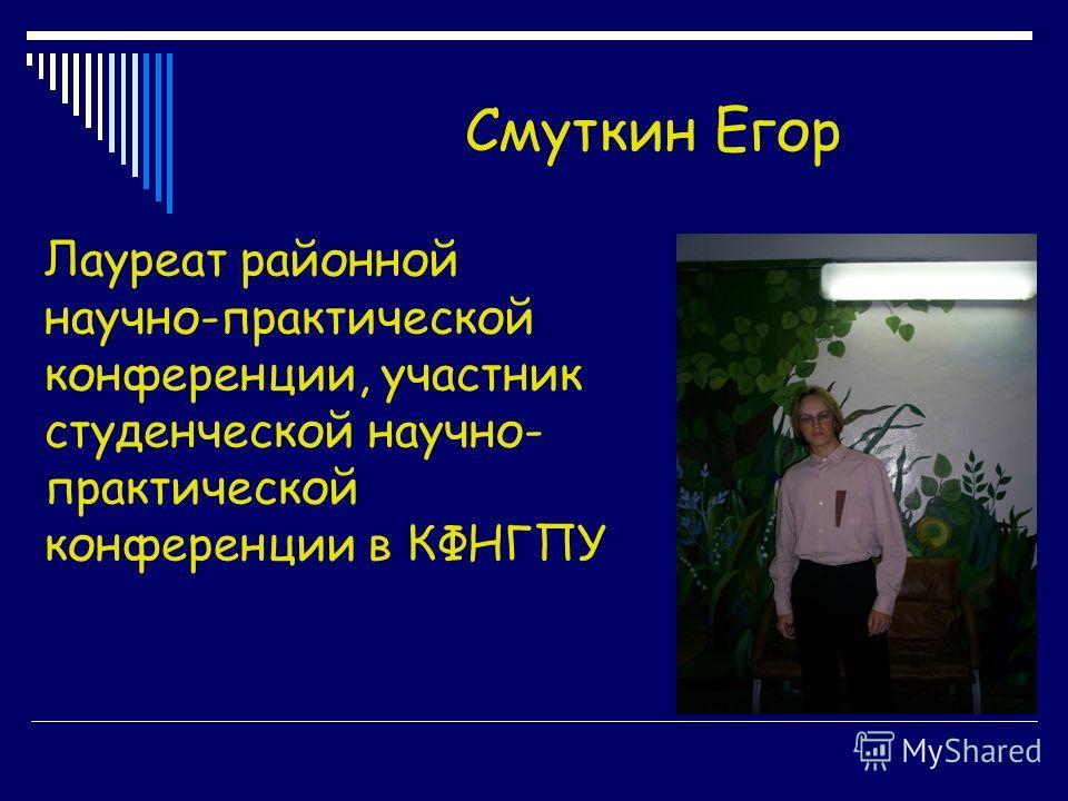 Смуткин Егор Лауреат районной научно-практической конференции, участник студенческой научно- практической конференции в КФНГПУ