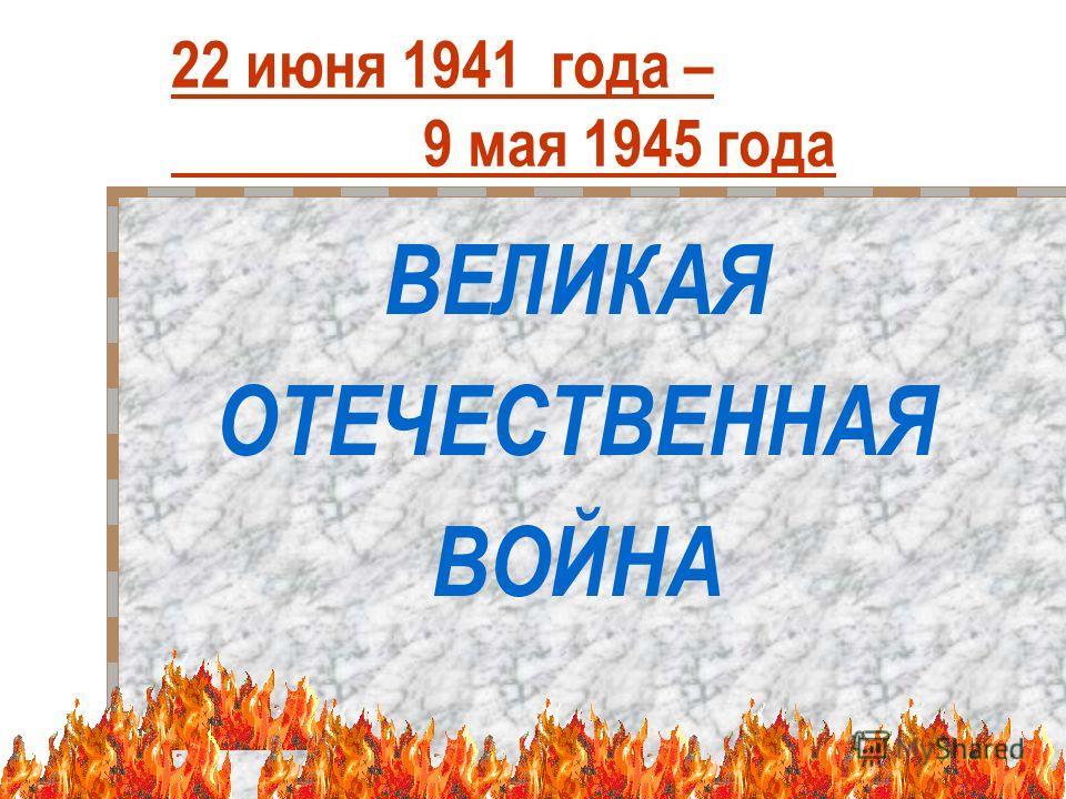 1 22 июня 1941 года – 9 мая 1945 года ВЕЛИКАЯ ОТЕЧЕСТВЕННАЯ ВОЙНА