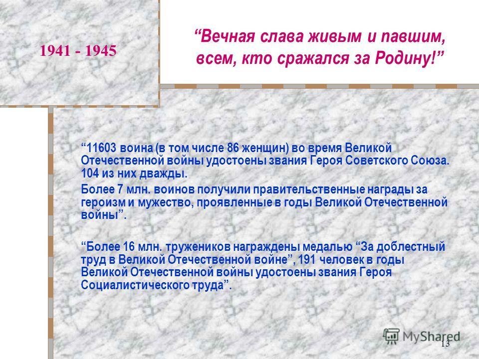 13 Вечная слава живым и павшим, всем, кто сражался за Родину! 1941 - 1945 11603 воина (в том числе 86 женщин) во время Великой Отечественной войны удостоены звания Героя Советского Союза. 104 из них дважды. Более 7 млн. воинов получили правительствен