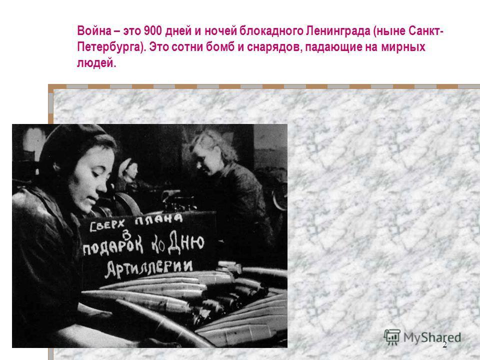 2 Война – это 900 дней и ночей блокадного Ленинграда (ныне Санкт- Петербурга). Это сотни бомб и снарядов, падающие на мирных людей.