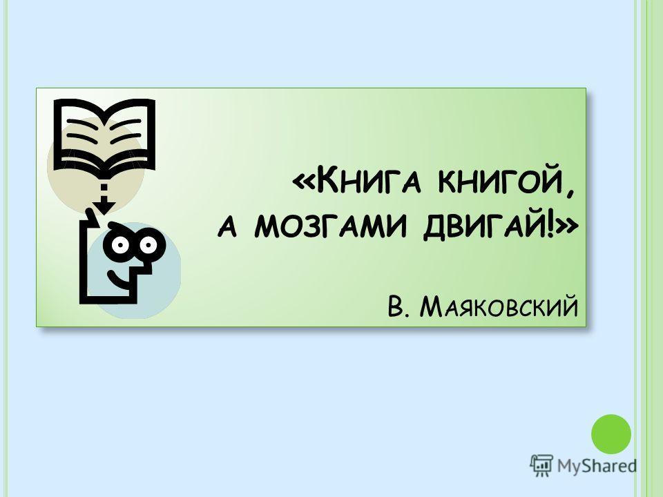 «К НИГА КНИГОЙ, А МОЗГАМИ ДВИГАЙ !» В. М АЯКОВСКИЙ