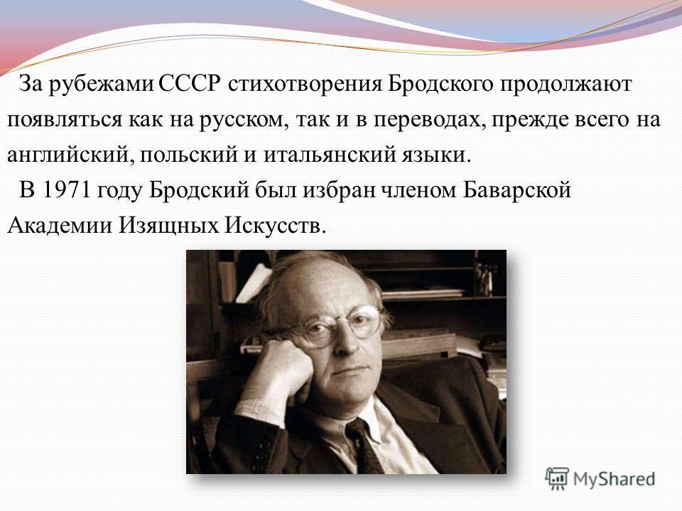 За рубежами СССР стихотворения Бродского продолжают появляться как на русском, так и в переводах, прежде всего на английский, польский и итальянский языки. В 1971 году Бродский был избран членом Баварской Академии Изящных Искусств.