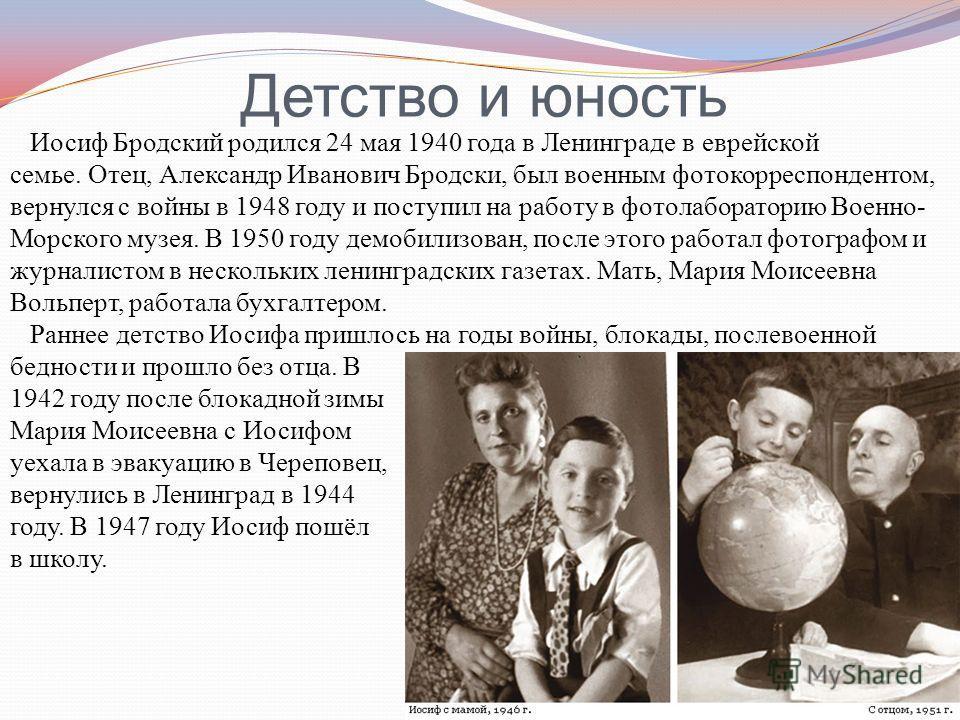 Детство и юность Иосиф Бродский родился 24 мая 1940 года в Ленинграде в еврейской семье. Отец, Александр Иванович Бродски, был военным фотокорреспондентом, вернулся с войны в 1948 году и поступил на работу в фотолабораторию Военно- Морского музея. В
