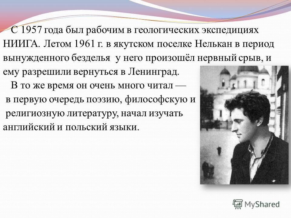 С 1957 года был рабочим в геологических экспедициях НИИГА. Летом 1961 г. в якутском поселке Нелькан в период вынужденного безделья у него произошёл нервный срыв, и ему разрешили вернуться в Ленинград. В то же время он очень много читал в первую очере