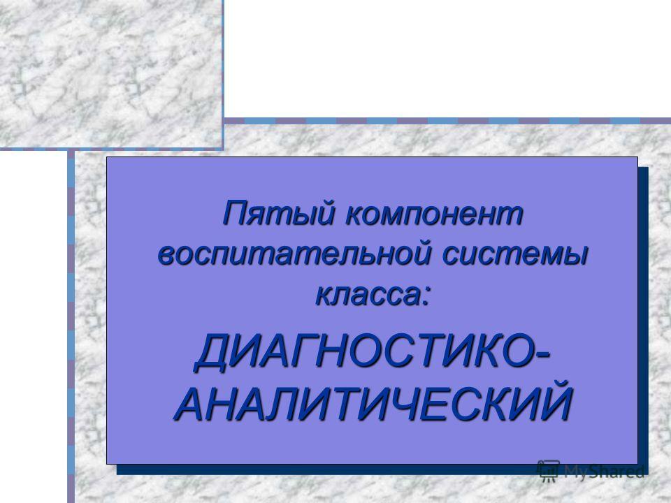 Пятый компонент воспитательной системы класса: ДИАГНОСТИКО- АНАЛИТИЧЕСКИЙ Пятый компонент воспитательной системы класса: ДИАГНОСТИКО- АНАЛИТИЧЕСКИЙ