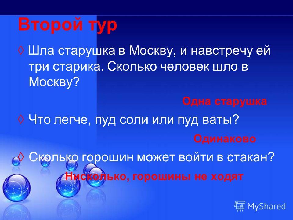 Второй тур Шла старушка в Москву, и навстречу ей три старика. Сколько человек шло в Москву? Одна старушка Что легче, пуд соли или пуд ваты? Одинаково Сколько горошин может войти в стакан? Нисколько, горошины не ходят