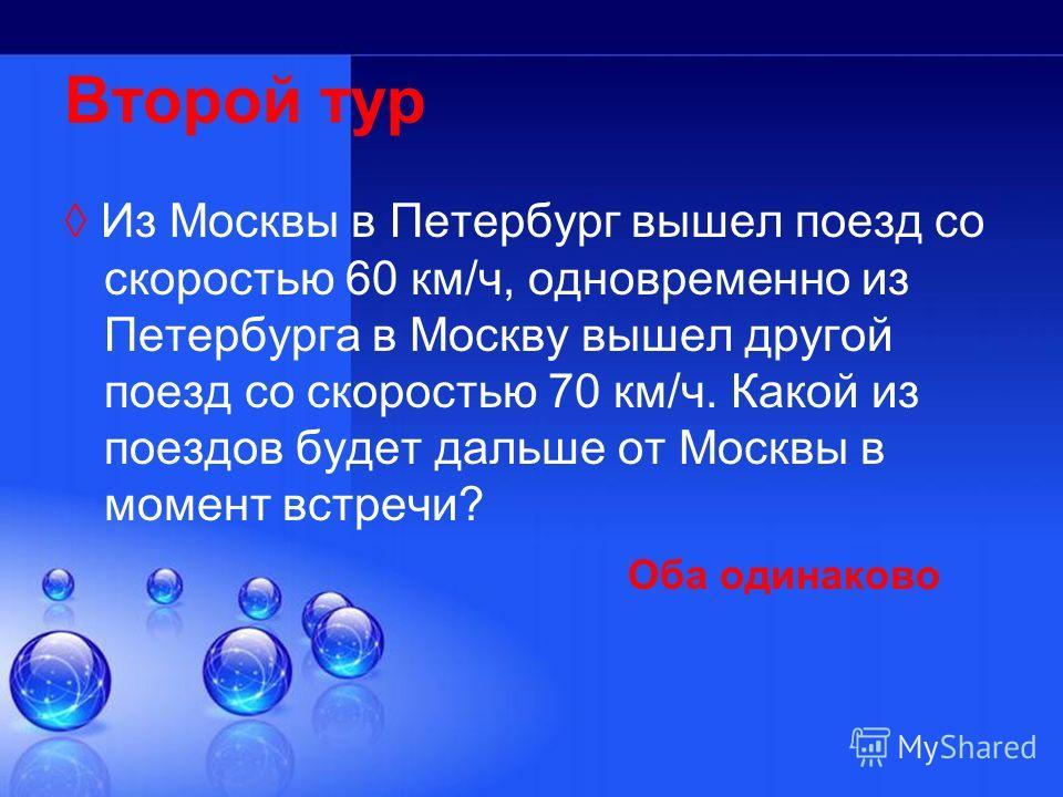 Второй тур Из Москвы в Петербург вышел поезд со скоростью 60 км/ч, одновременно из Петербурга в Москву вышел другой поезд со скоростью 70 км/ч. Какой из поездов будет дальше от Москвы в момент встречи? Оба одинаково