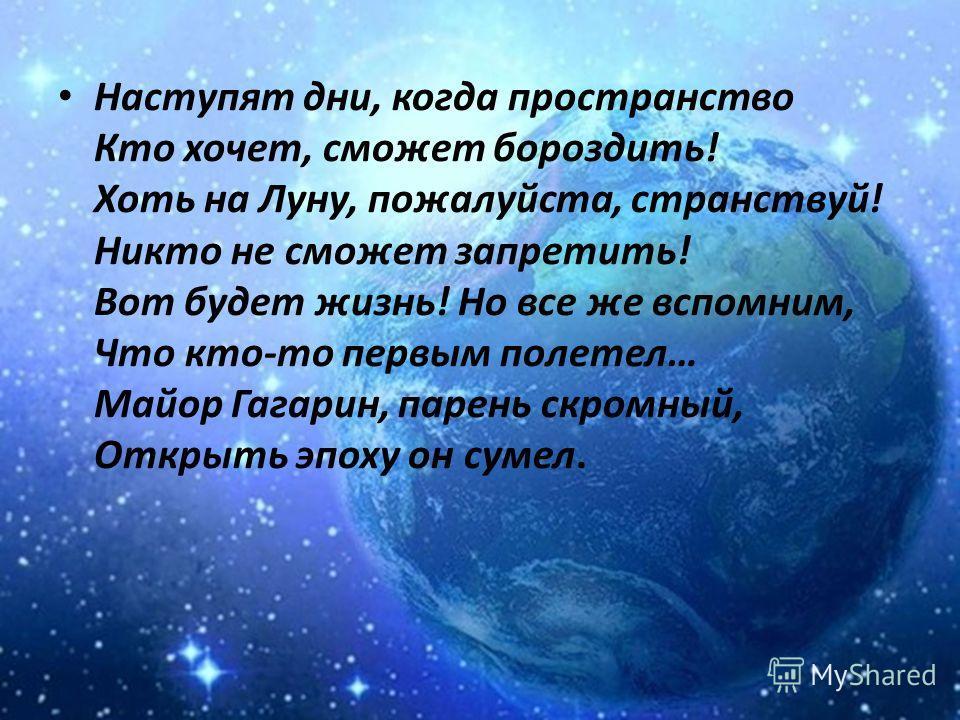Стал космос нашей жизни частью, Для космонавтов он, как дом. Мы поздравляем с этим днем, Когда по звездным перегонам Промчался русский человек, И, в красоту Земли влюбленный, Прославил Родину навек.