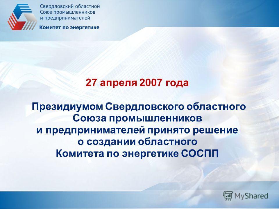 27 апреля 2007 года Президиумом Свердловского областного Союза промышленников и предпринимателей принято решение о создании областного Комитета по энергетике СОСПП