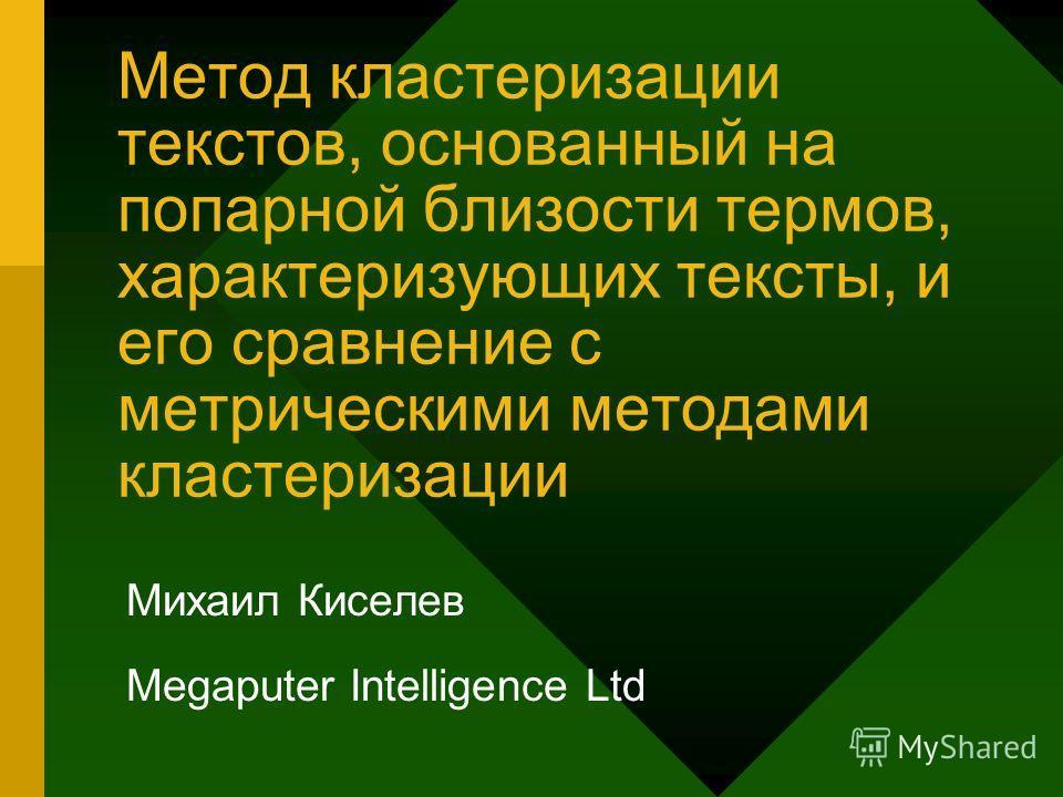Метод кластеризации текстов, основанный на попарной близости термов, характеризующих тексты, и его сравнение с метрическими методами кластеризации Михаил Киселев Megaputer Intelligence Ltd