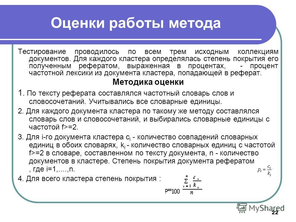 22 Оценки работы метода Тестирование проводилось по всем трем исходным коллекциям документов. Для каждого кластера определялась степень покрытия его полученным рефератом, выраженная в процентах, - процент частотной лексики из документа кластера, попа