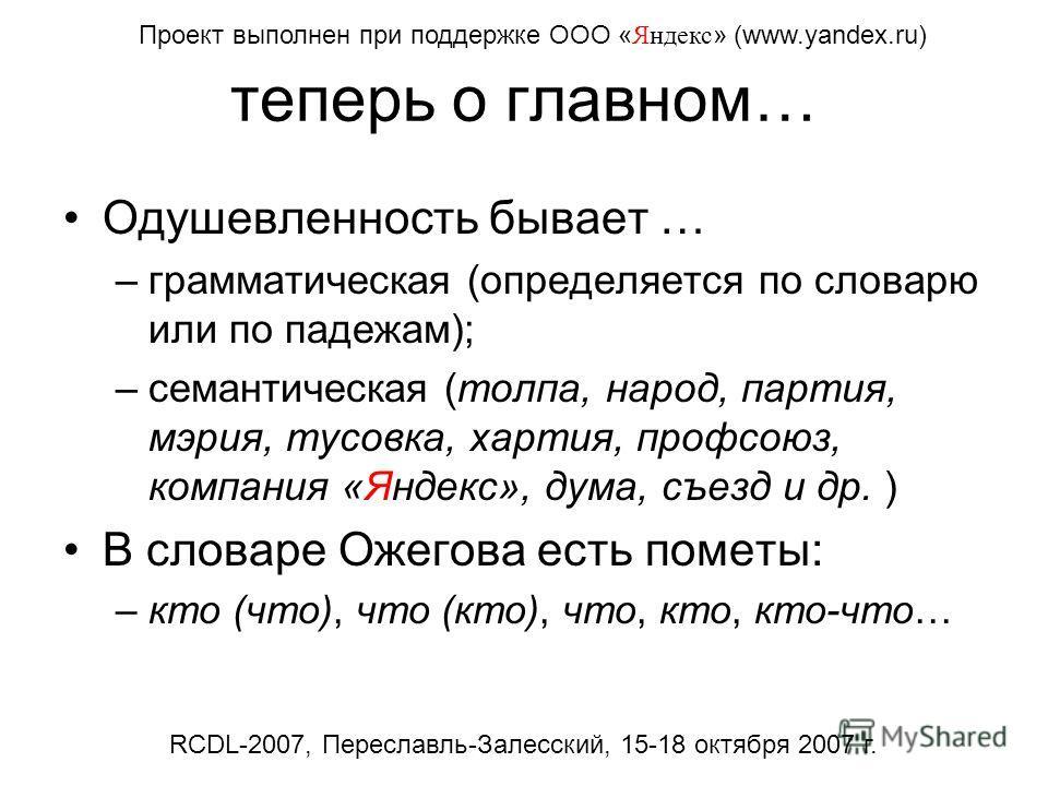 теперь о главном… Одушевленность бывает … –грамматическая (определяется по словарю или по падежам); –семантическая (толпа, народ, партия, мэрия, тусовка, хартия, профсоюз, компания «Яндекс», дума, съезд и др. ) В словаре Ожегова есть пометы: –кто (чт