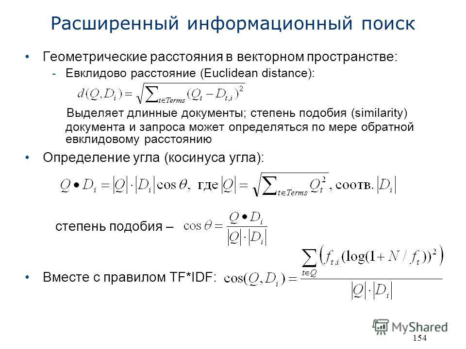 154 Геометрические расстояния в векторном пространстве: -Евклидово расстояние (Euclidean distance): Выделяет длинные документы; степень подобия (similarity) документа и запроса может определяться по мере обратной евклидовому расстоянию Определение уг