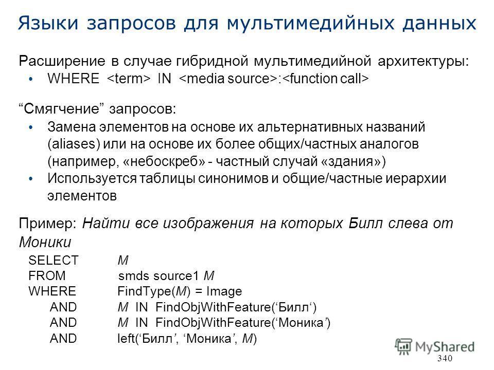 340 Языки запросов для мультимедийных данных Расширение в случае гибридной мультимедийной архитектуры: WHERE IN : Смягчение запросов: Замена элементов на основе их альтернативных названий (aliases) или на основе их более общих/частных аналогов (напри