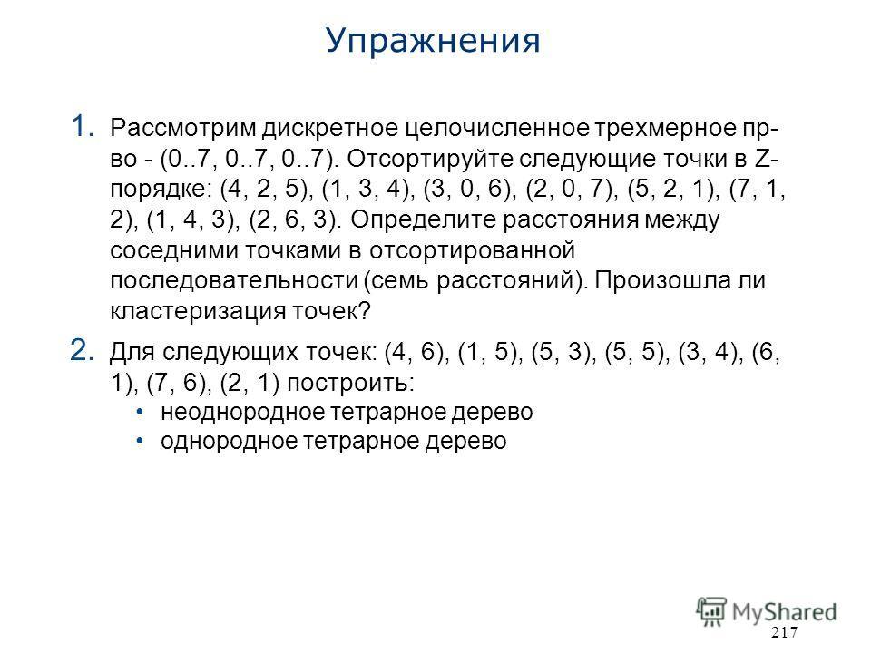 217 Упражнения 1. Рассмотрим дискретное целочисленное трехмерное пр- во - (0..7, 0..7, 0..7). Отсортируйте следующие точки в Z- порядке: (4, 2, 5), (1, 3, 4), (3, 0, 6), (2, 0, 7), (5, 2, 1), (7, 1, 2), (1, 4, 3), (2, 6, 3). Определите расстояния меж