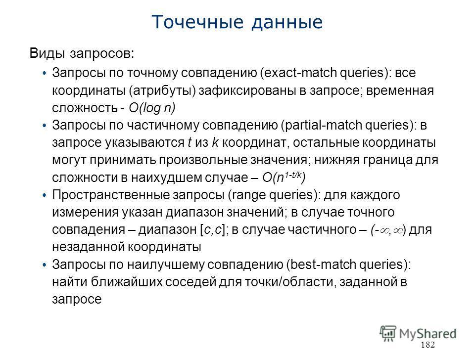 182 Точечные данные Виды запросов: Запросы по точному совпадению (exact-match queries): все координаты (атрибуты) зафиксированы в запросе; временная сложность - O(log n) Запросы по частичному совпадению (partial-match queries): в запросе указываются