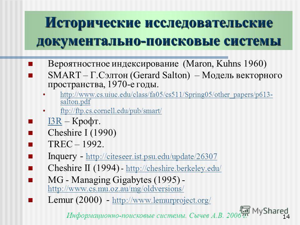 Информационно-поисковые системы. Сычев А.В. 2006 г. 14 Исторические исследовательские документально-поисковые системы Вероятностное индексирование (Maron, Kuhns 1960) SMART – Г.Сэлтон (Gerard Salton) – Модель векторного пространства, 1970-е годы. htt