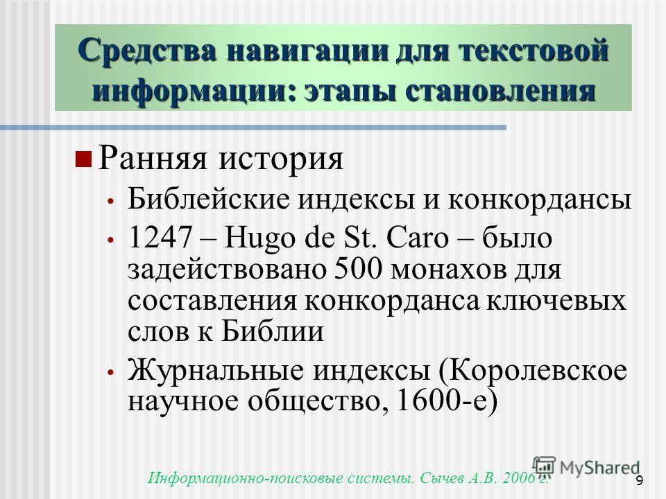 Информационно-поисковые системы. Сычев А.В. 2006 г. 9 Средства навигации для текстовой информации: этапы становления Ранняя история Библейские индексы и конкордансы 1247 – Hugo de St. Caro – было задействовано 500 монахов для составления конкорданса