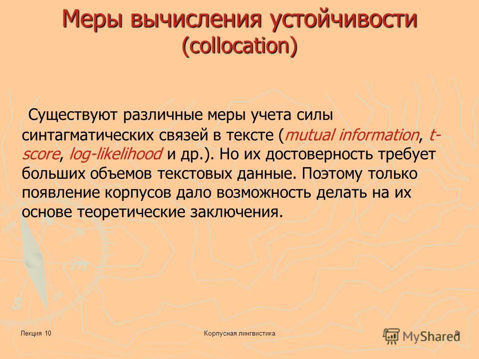 Лекция 10Корпусная лингвистика8 Меры вычисления устойчивости (collocation) Существуют различные меры учета силы синтагматических связей в тексте (mutual information, t- score, log-likelihood и др.). Но их достоверность требует больших объемов текстов