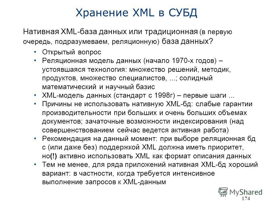 174 Хранение XML в СУБД Нативная XML-база данных или традиционная (в первую очередь, подразумеваем, реляционную) база данных? Открытый вопрос Реляционная модель данных (начало 1970-х годов) – устоявшаяся технология: множество решений, методик, продук