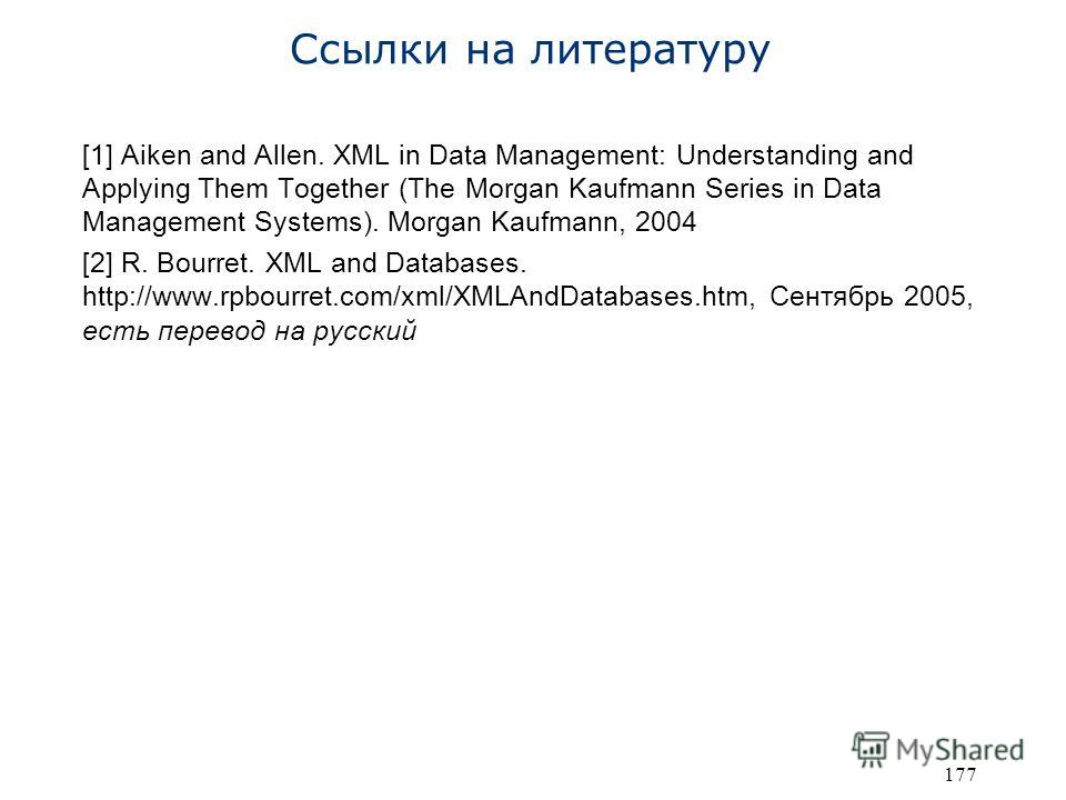 177 Ссылки на литературу [1] Aiken and Allen. XML in Data Management: Understanding and Applying Them Together (The Morgan Kaufmann Series in Data Management Systems). Morgan Kaufmann, 2004 [2] R. Bourret. XML and Databases. http://www.rpbourret.com/