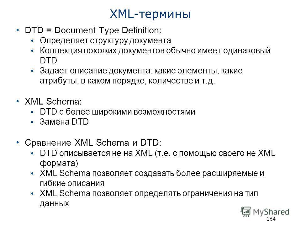 164 XML-термины DTD = Document Type Definition: Определяет структуру документа Коллекция похожих документов обычно имеет одинаковый DTD Задает описание документа: какие элементы, какие атрибуты, в каком порядке, количестве и т.д. XML Schema: DTD с бо