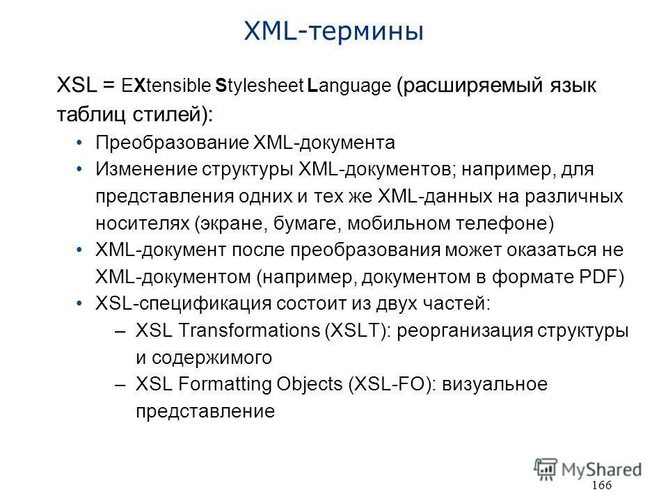 166 XML-термины XSL = EXtensible Stylesheet Language (расширяемый язык таблиц стилей): Преобразование XML-документа Изменение структуры XML-документов; например, для представления одних и тех же XML-данных на различных носителях (экране, бумаге, моби