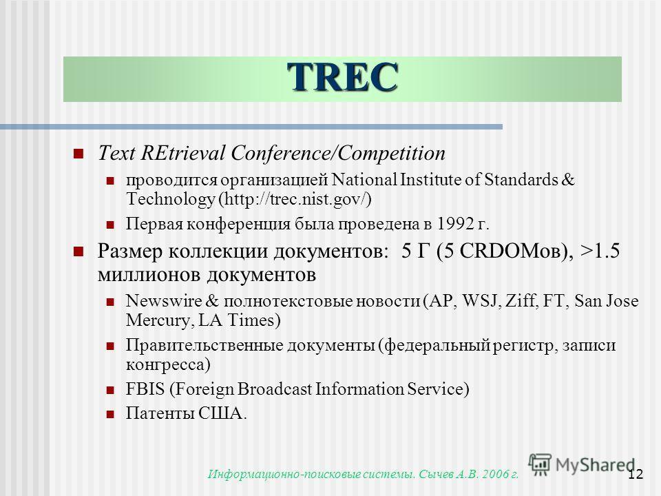 Информационно-поисковые системы. Сычев А.В. 2006 г.12 TREC Text REtrieval Conference/Competition проводится организацией National Institute of Standards & Technology (http://trec.nist.gov/) Первая конференция была проведена в 1992 г. Размер коллекции