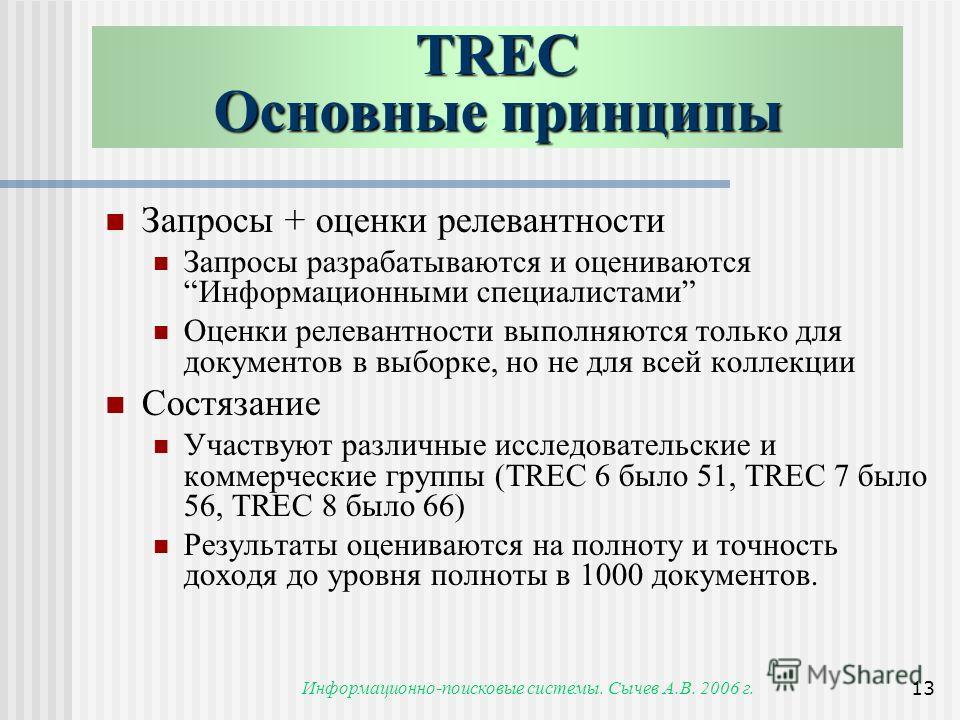 Информационно-поисковые системы. Сычев А.В. 2006 г.13 TREC Основные принципы Запросы + оценки релевантности Запросы разрабатываются и оцениваютсяИнформационными специалистами Оценки релевантности выполняются только для документов в выборке, но не для