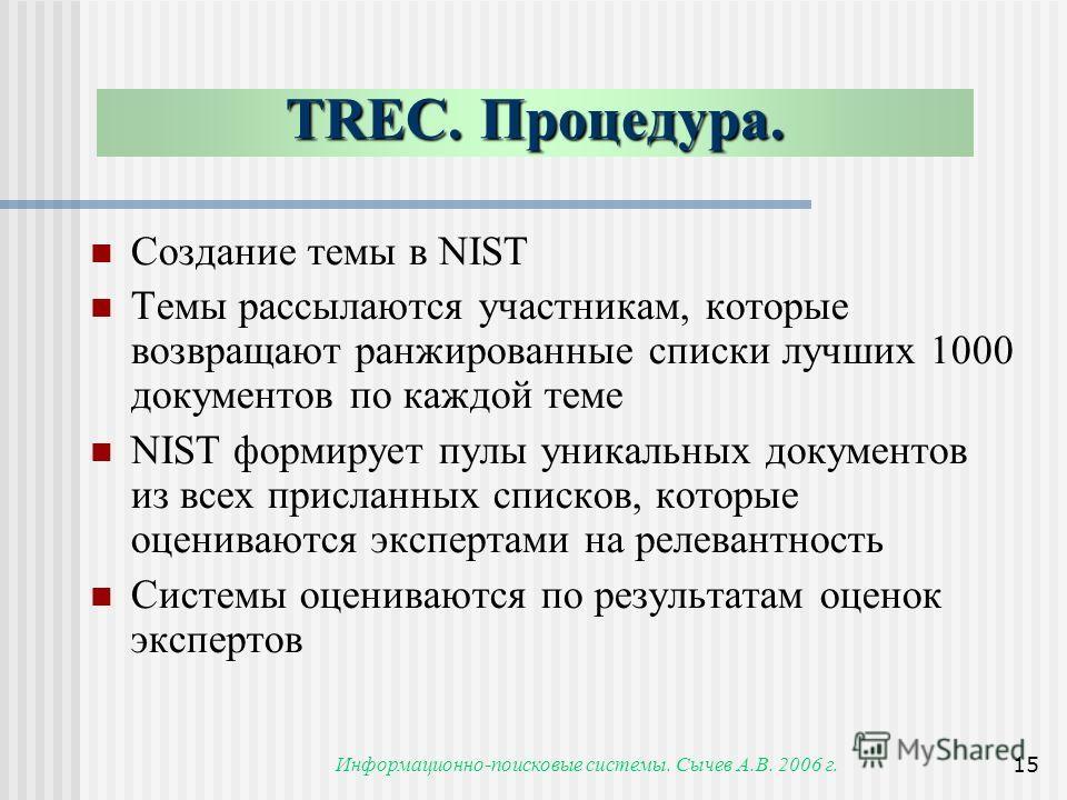 Информационно-поисковые системы. Сычев А.В. 2006 г.15 TREC. Процедура. Создание темы в NIST Темы рассылаются участникам, которые возвращают ранжированные списки лучших 1000 документов по каждой теме NIST формирует пулы уникальных документов из всех п