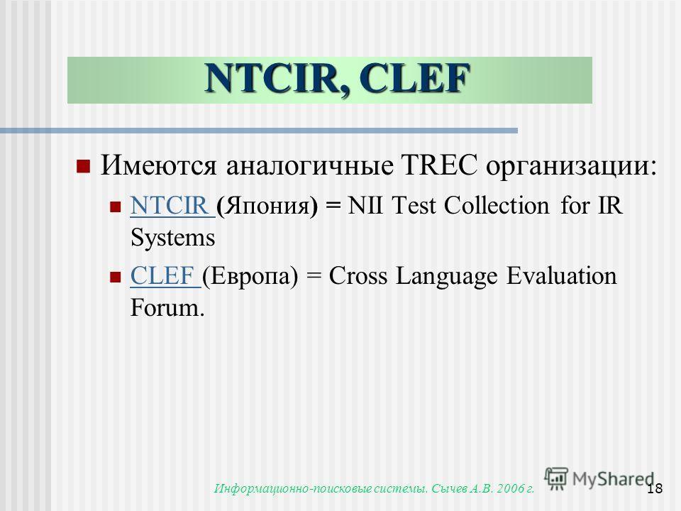 Информационно-поисковые системы. Сычев А.В. 2006 г.18 Имеются аналогичные TREC организации: (Япония) = NII Test Collection for IR Systems NTCIR (Япония) = NII Test Collection for IR Systems NTCIR CLEF (Европа) = Cross Language Evaluation Forum. CLEF