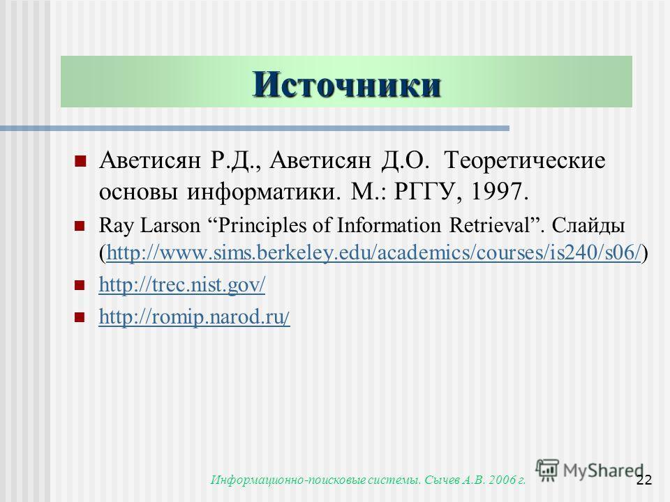 Информационно-поисковые системы. Сычев А.В. 2006 г.22 Источники Аветисян Р.Д., Аветисян Д.О. Теоретические основы информатики. М.: РГГУ, 1997. Ray Larson Principles of Information Retrieval. Слайды (http://www.sims.berkeley.edu/academics/courses/is24