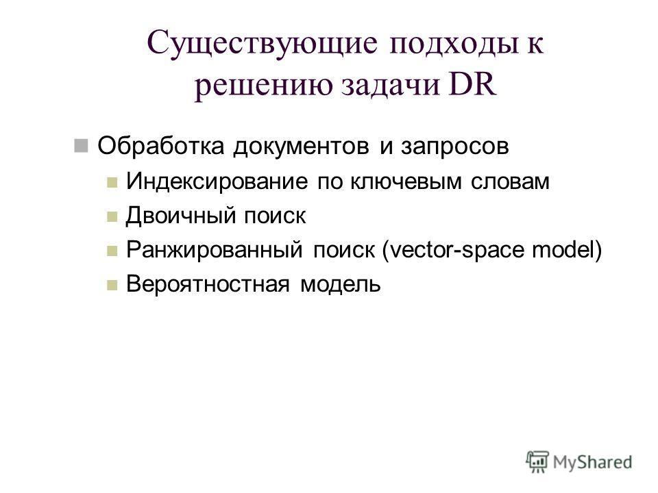 Существующие подходы к решению задачи DR Обработка документов и запросов Индексирование по ключевым словам Двоичный поиск Ранжированный поиск (vector-space model) Вероятностная модель