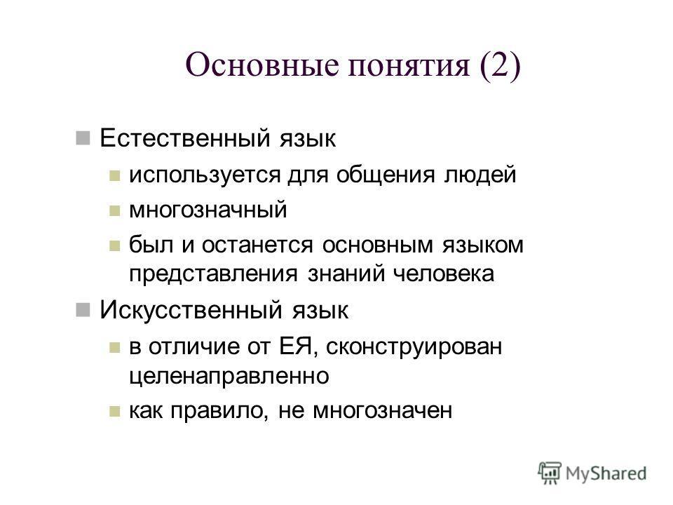 Основные понятия (2) Естественный язык используется для общения людей многозначный был и останется основным языком представления знаний человека Искусственный язык в отличие от ЕЯ, сконструирован целенаправленно как правило, не многозначен